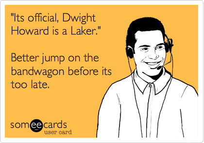 """""""Its official, Dwight Howard is a Laker.""""  Better jump on the bandwagon before its too late."""