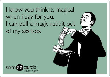 I know you think its magical when i pay for you. I can pull a magic rabbit out of my ass too.