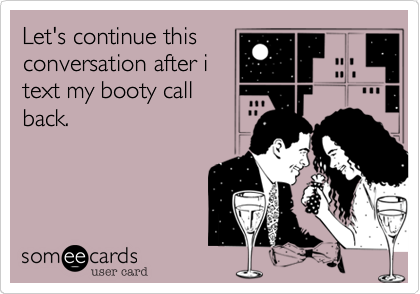 Let's continue this conversation after i text my booty call back.