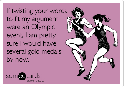 If twisting your words to fit my argument were an Olympic event, I am pretty sure I would have several gold medals by now.