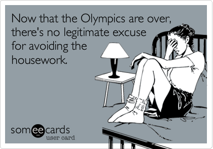 Now that the Olympics are over, there's no legitimate excuse for avoiding the housework.