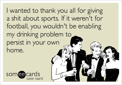 I wanted to thank you all for giving a shit about sports. If it weren't for football, you wouldn't be enabling my drinking problem to  persist in your own home.
