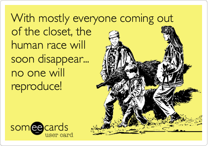 With mostly everyone coming out of the closet, the human race will soon disappear... no one will reproduce!