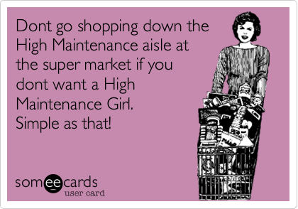 Dont go shopping down the High Maintenance aisle at the super market if you dont want a High Maintenance Girl.  Simple as that!