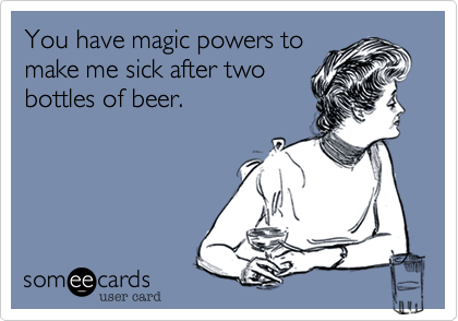 You have magic powers to make me sick after two bottles of beer.