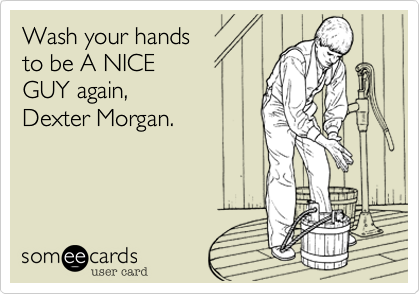 Wash your hands to be A NICE GUY again, Dexter Morgan.