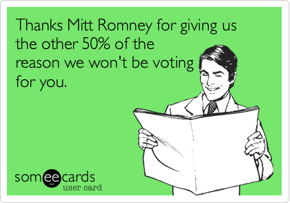 Thanks Mitt Romney for giving us the other 50% of the reason we won't be voting for you.
