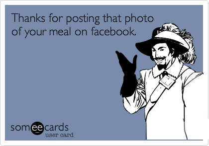 Thanks for posting that photo of your meal on facebook.