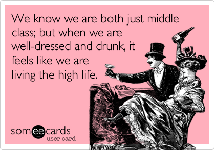 We know we are both just middle class; but when we are well-dressed and drunk, it feels like we are living the high life.