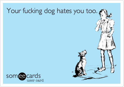 Your fucking dog hates you too.