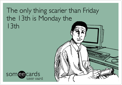 The only thing scarier than Friday the 13th is Monday the 13th