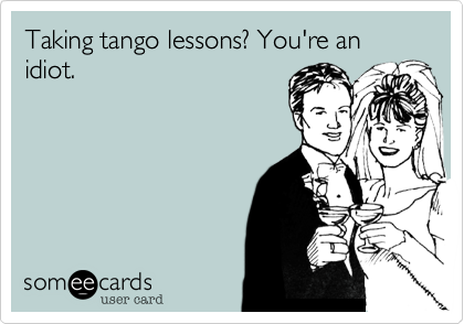 Taking tango lessons? You're an idiot.