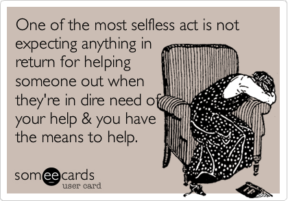 One of the most selfless act is not expecting anything in return for helping someone out when they're in dire need of your help & you have  the means to help.