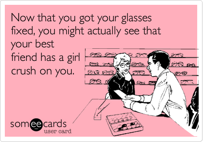 Now that you got your glasses fixed, you might actually see that your best friend has a girl crush on you.