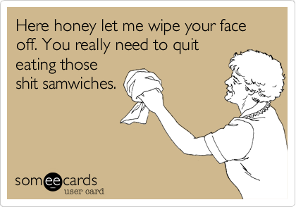 Here honey let me wipe your face off. You really need to quit eating those shit samwiches.