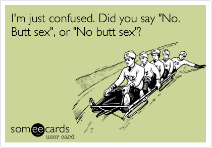 "I'm just confused. Did you say ""No. Butt sex"", or ""No butt sex""?"