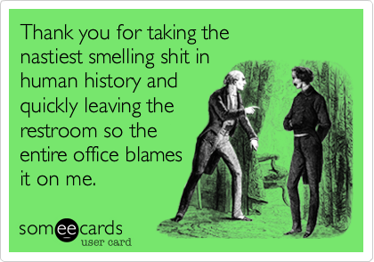 Thank you for taking the  nastiest smelling shit in  human history and  quickly leaving the restroom so the  entire office blames  it on me.