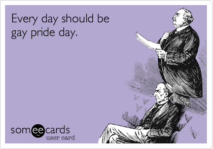 Every day should be  gay pride day.