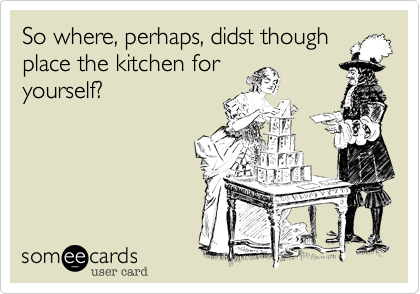 So where, perhaps, didst though place the kitchen for yourself?