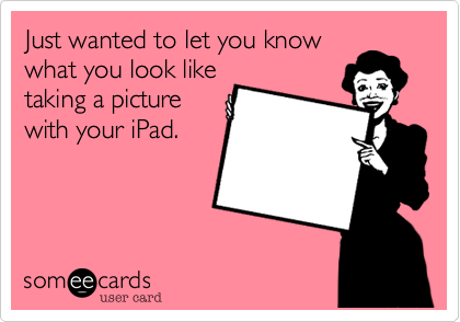 Just wanted to let you know what you look like taking a picture with your iPad.