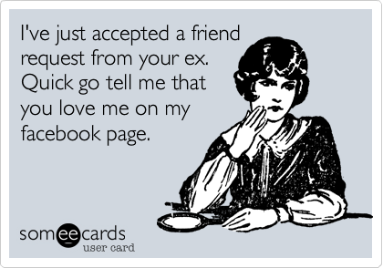 I've just accepted a friend request from your ex.  Quick go tell me that you love me on my facebook page.