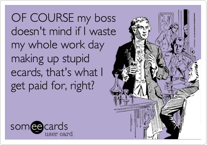 OF COURSE my boss doesn't mind if I waste my whole work day making up stupid ecards, that's what I get paid for, right?