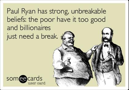 Paul Ryan has strong, unbreakable beliefs: the poor have it too good and billionaires just need a break.
