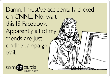 Damn, I must've accidentally clicked on CNN.... No, wait, this IS Facebook. Apparently all of my friends are just on the campaign trail.