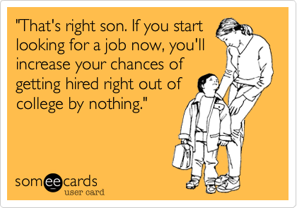 """That's right son. If you start looking for a job now, you'll increase your chances of getting hired right out of college by nothing."""