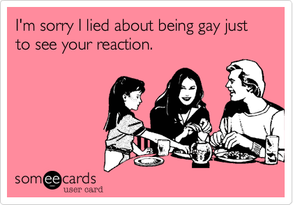 I'm sorry I lied about being gay just to see your reaction.