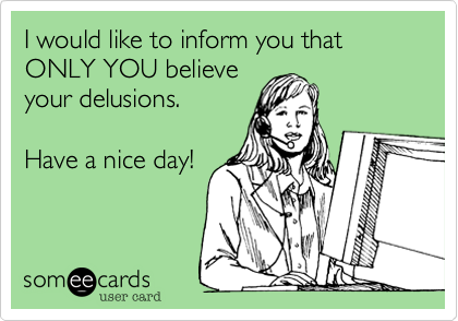 I would like to inform you that ONLY YOU believe your delusions.   Have a nice day!