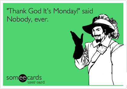 """Thank God It's Monday!"" said Nobody, ever."