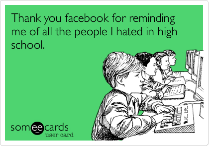 Thank you facebook for reminding me of all the people I hated in high school.