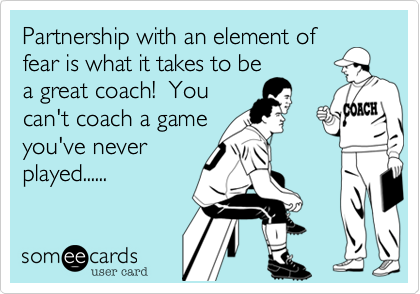Partnership with an element of fear is what it takes to be a great coach!  You can't coach a game you've never  played......