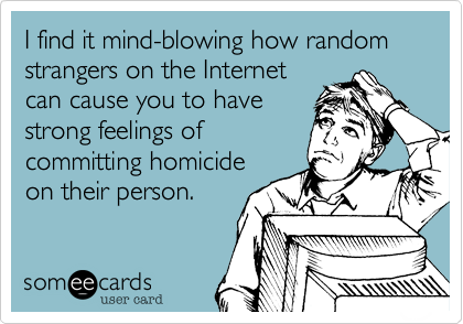 I find it mind-blowing how random strangers on the Internet can cause you to have strong feelings of committing homicide on their person.