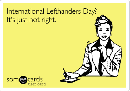International Lefthanders Day? It's just not right.