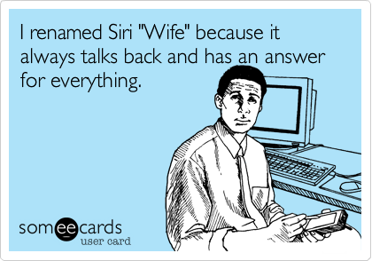 "I renamed Siri ""Wife"" because it always talks back and has an answer for everything."