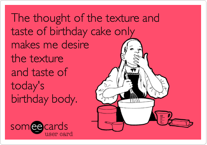 The thought of the texture and taste of birthday cake only makes me desire  the texture and taste of  today's  birthday body.