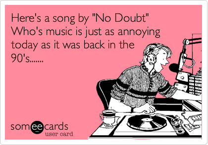 "Here's a song by ""No Doubt"" Who's music is just as annoying  today as it was back in the 90's......."