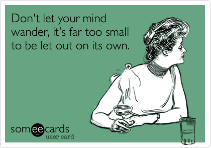 Don't let your mind wander, it's far too small to be let out on its own.