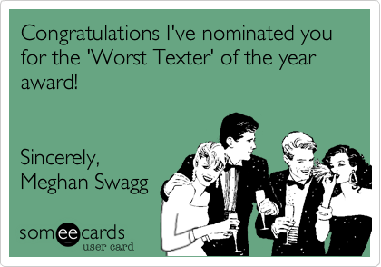 Congratulations I've nominated you for the 'Worst Texter' of the year award!   Sincerely, Meghan Swagg