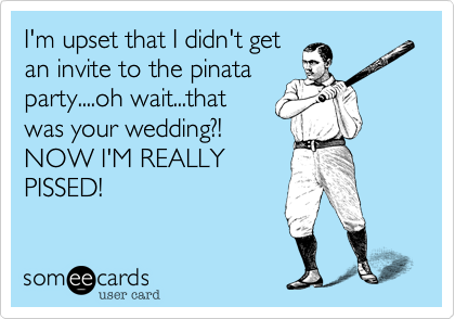 I'm upset that I didn't get an invite to the pinata party....oh wait...that was your wedding?! NOW I'M REALLY PISSED!