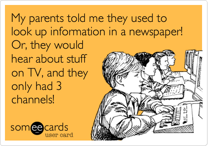 My parents told me they used to look up information in a newspaper! Or, they would hear about stuff on TV, and they only had 3 channels!