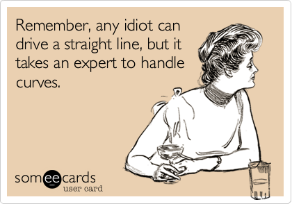 Remember, any idiot can drive a straight line, but it takes an expert to handle curves.