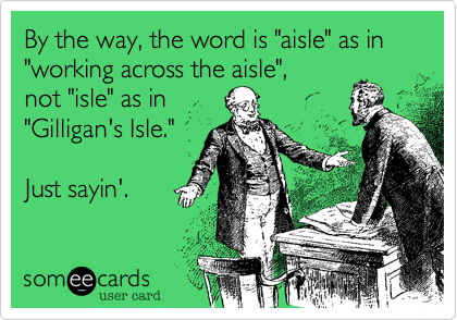 """By the way, the word is """"aisle"""" as in """"working across the aisle"""",  not """"isle"""" as in  """"Gilligan's Isle.""""     Just sayin'."""