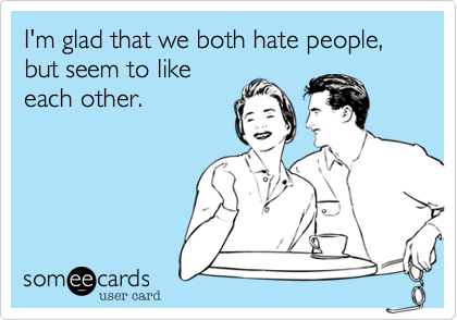I'm glad that we both hate people, but seem to like each other.