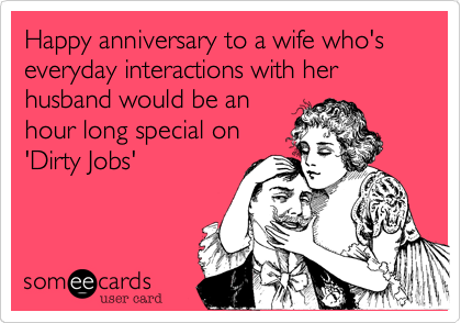 Happy anniversary to a wife who's everyday interactions with her husband would be an hour long special on 'Dirty Jobs'