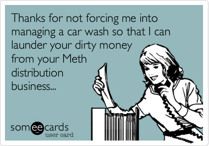Thanks for not forcing me into managing a car wash so that I can launder your dirty money from your Meth distribution business...