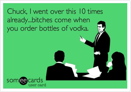 Chuck, I went over this 10 times already...bitches come when you order bottles of vodka.