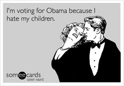 I'm voting for Obama because I hate my children.